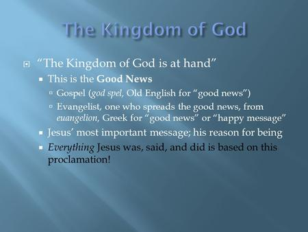 " ""The Kingdom of God is at hand""  This is the Good News  Gospel ( god spel, Old English for ""good news"")  Evangelist, one who spreads the good news,"