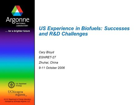 US Experience in Biofuels: Successes and R&D Challenges Cary Bloyd EGNRET-27 Zhuhai, China 9-11 October 2006.