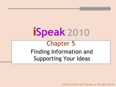 I Speak 2010 © 2010 The McGraw-Hill Companies, Inc. All rights reserved. Chapter 5 Finding Information and Supporting Your Ideas.