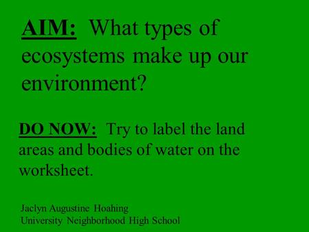 AIM: What types of ecosystems make up our environment? DO NOW: Try to label the land areas and bodies of water on the worksheet. Jaclyn Augustine Hoahing.