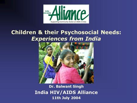 Children & their Psychosocial Needs: Experiences from India Dr. Balwant Singh India HIV/AIDS Alliance 11th July 2004.