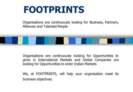 FOOTPRINTS Organisations are continuously looking for Business, Partners, Alliances and Talented People Organisations are continuously looking for Opportunities.
