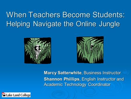 When Teachers Become Students: Helping Navigate the Online Jungle Marcy Satterwhite, Business Instructor Shannon Phillips, English Instructor and Academic.