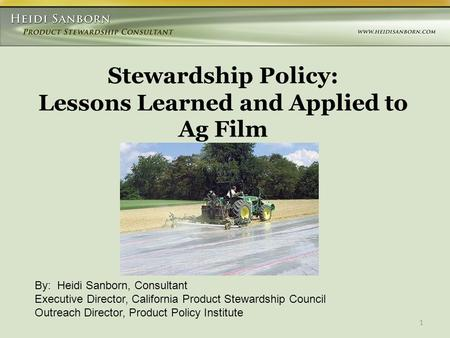 1 Stewardship Policy: Lessons Learned and Applied to Ag Film By: Heidi Sanborn, Consultant Executive Director, California Product Stewardship Council Outreach.