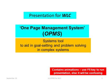 Presentation for WLC September 151(c) OPMS for WLC Contains animations – use F5 key to run presentation, else it will be confusing 'One Page Management.