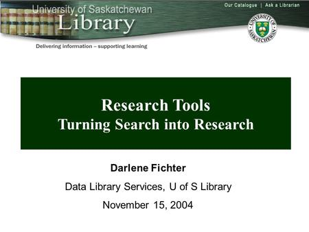 Overview Research Tools Turning Search into Research Darlene Fichter Data Library Services, U of S Library November 15, 2004.