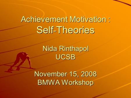 Achievement Motivation : Self - Theories Nida Rinthapol UCSB November 15, 2008 BMWA Workshop.
