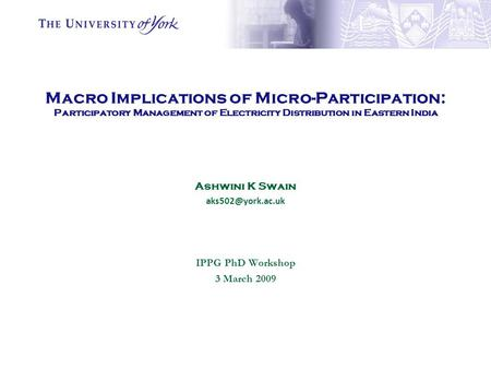 Macro Implications of Micro-Participation: Participatory Management of Electricity Distribution in Eastern India Ashwini K Swain IPPG.