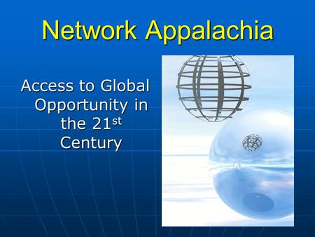 Network Appalachia Access to Global Opportunity in the 21 st Century.