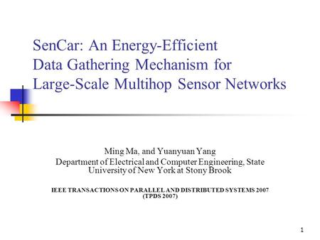 1 SenCar: An Energy-Efficient Data Gathering Mechanism for Large-Scale Multihop Sensor Networks Ming Ma, and Yuanyuan Yang Department of Electrical and.