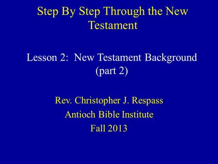 Step By Step Through the New Testament Rev. Christopher J. Respass Antioch Bible Institute Fall 2013 Lesson 2: New Testament Background (part 2)