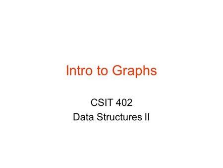 Intro to Graphs CSIT 402 Data Structures II. CSIT 402 Graph Introduction2 Graphs Graphs are composed of ›Nodes (vertices) Can be labeled ›Edges (arcs)