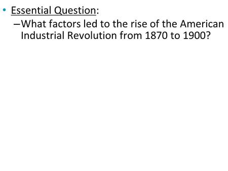 Essential Question: – What factors led to the rise of the American Industrial Revolution from 1870 to 1900?