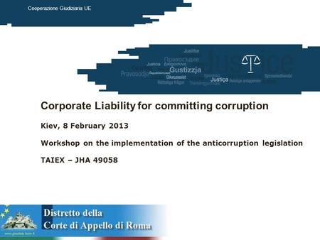 European Commission Justice March 2012 Cooperazione Giudiziaria UE Corporate Liability for committing corruption Kiev, 8 February 2013 Workshop on the.