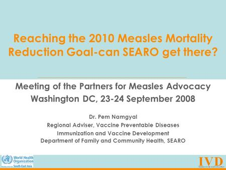 Reaching the 2010 Measles Mortality Reduction Goal-can SEARO get there? Meeting of the Partners for Measles Advocacy Washington DC, 23-24 September 2008.