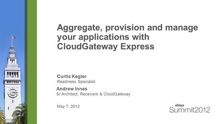 Aggregate, provision and manage your applications with CloudGateway Express Curtis Kegler Readiness Specialist May 7, 2012 Andrew Innes Sr Architect, Receivers.