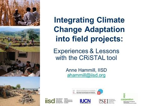 Integrating Climate Change Adaptation into field projects: Experiences & Lessons with the CRiSTAL tool Anne Hammill, IISD
