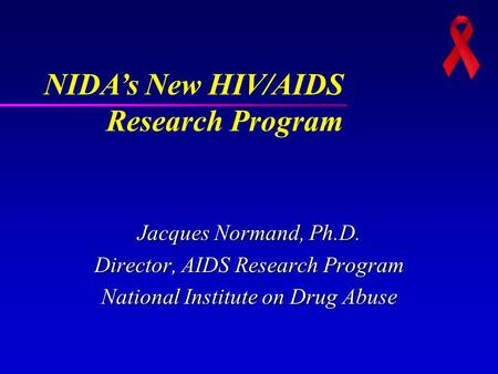 Jacques Normand, Ph.D. Director, AIDS Research Program National Institute on Drug Abuse NIDA's New HIV/AIDS Research Program.