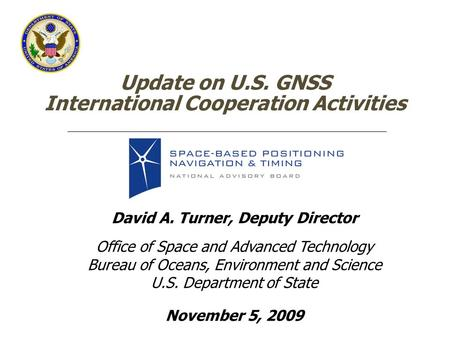 Update on U.S. GNSS International Cooperation Activities David A. Turner, Deputy Director Office of Space and Advanced Technology Bureau of Oceans, Environment.