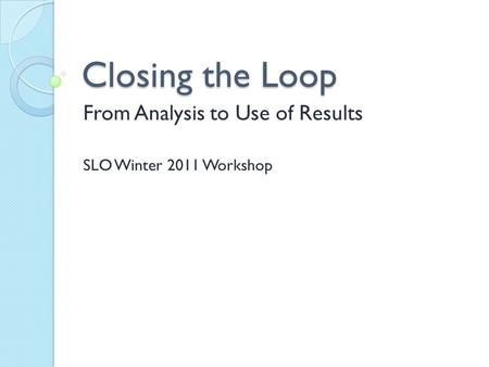 Closing the Loop From Analysis to Use of Results SLO Winter 2011 Workshop.