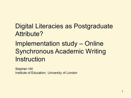 Digital Literacies as Postgraduate Attribute? Implementation study – Online Synchronous Academic Writing Instruction Stephen Hill Institute of Education,