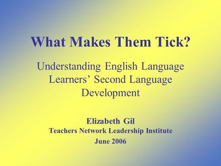 What Makes Them Tick? Understanding English Language Learners' Second Language Development Elizabeth Gil Teachers Network Leadership Institute June 2006.