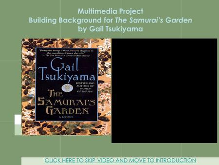 Multimedia Project CLICK HERE TO SKIP VIDEO AND MOVE TO INTRODUCTION Multimedia Project Building Background for The Samurai's Garden by Gail Tsukiyama.
