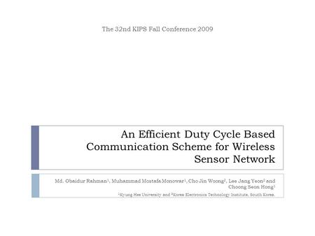An Efficient Duty Cycle Based Communication Scheme for Wireless Sensor Network Md. Obaidur Rahman 1, Muhammad Mostafa Monowar 1, Cho Jin Woong 2, Lee Jang.