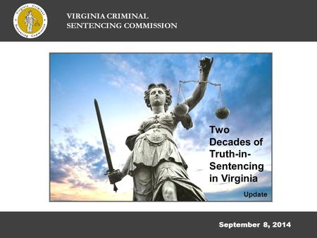 September 8, 2014 VIRGINIA CRIMINAL SENTENCING COMMISSION Two Decades of Truth-in- Sentencing in Virginia Update.