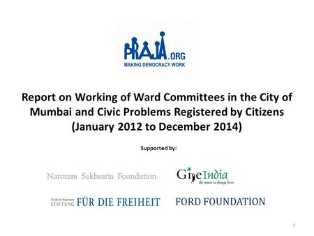 Report on Working of Ward Committees in the City of Mumbai and Civic Problems Registered by Citizens (January 2012 to December 2014) Supported by: FORD.