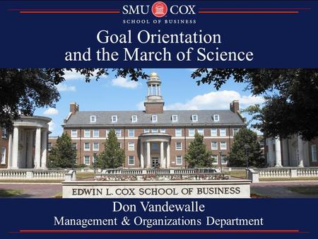 Goal Orientation and the March of Science Don Vandewalle Management & Organizations Department.
