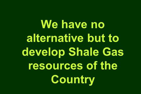 We have no alternative but to develop Shale Gas resources of the Country.