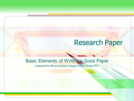 Research Paper Basic Elements of Writing a Good Paper Adapted from Empire State College Writing Center PPT.