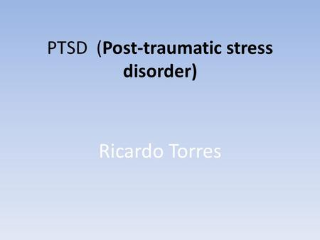 PTSD (Post-traumatic stress disorder) Ricardo Torres.