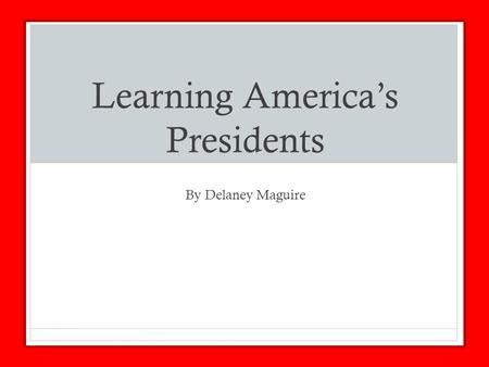 Learning America's Presidents By Delaney Maguire.