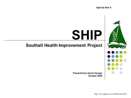 SHIP Southall Health Improvement Project Presented by Ashok Ganger October 2008  Agenda Item 6.