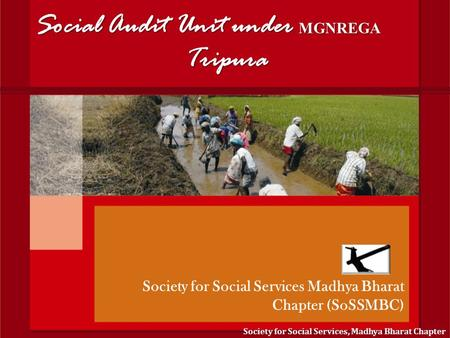 Social Audit Unit under MGNREGA Tripura Society for Social Services Madhya Bharat Chapter (SoSSMBC) Society for Social Services, Madhya Bharat Chapter.