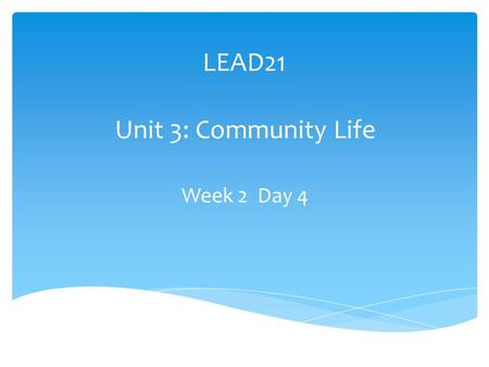 LEAD21 Unit 3: Community Life Week 2 Day 4. What makes a good community? Suppose visitors from another place ask why people live in your community. How.
