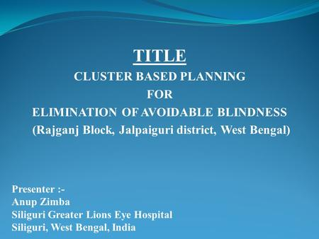 TITLE CLUSTER BASED PLANNING FOR ELIMINATION OF AVOIDABLE BLINDNESS (Rajganj Block, Jalpaiguri district, West Bengal) Presenter :- Anup Zimba Siliguri.