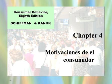 4-1 Chapter 4 Consumer Behavior, Eighth Edition Consumer Behavior, Eighth Edition SCHIFFMAN & KANUK Motivaciones de el consumidor.