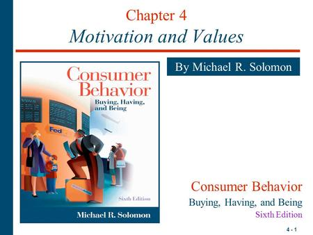 4 - 1 Chapter 4 Motivation and Values By Michael R. Solomon Consumer Behavior Buying, Having, and Being Sixth Edition.