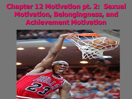 Chapter 12 Motivation pt. 2: Sexual Motivation, Belongingness, and Achievement Motivation.