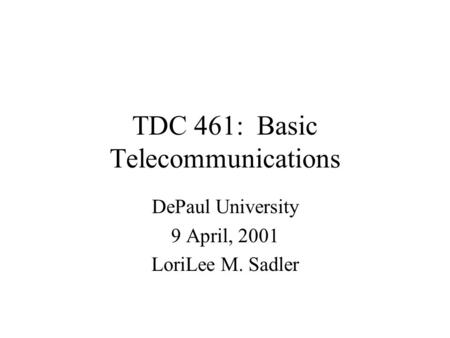 TDC 461: Basic Telecommunications DePaul University 9 April, 2001 LoriLee M. Sadler.