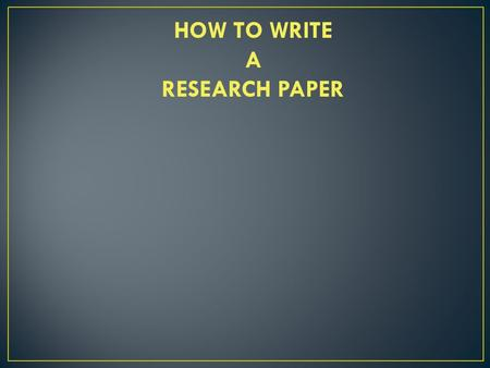 HOW TO WRITE A RESEARCH PAPER.