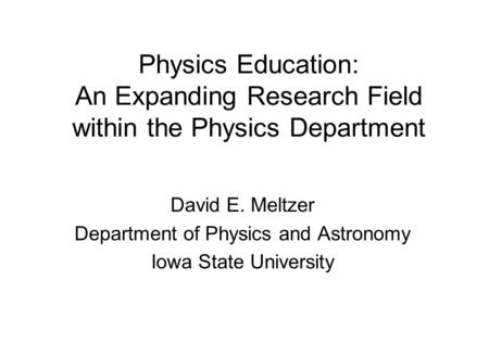 Physics Education: An Expanding Research Field within the Physics Department David E. Meltzer Department of Physics and Astronomy Iowa State University.