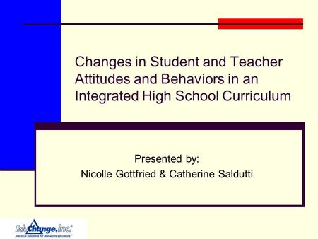 Changes in Student and Teacher Attitudes and Behaviors in an Integrated High School Curriculum Presented by: Nicolle Gottfried & Catherine Saldutti.