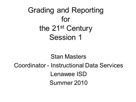 Grading and Reporting for the 21 st Century Session 1 Stan Masters Coordinator - Instructional Data Services Lenawee ISD Summer 2010.