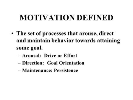 MOTIVATION DEFINED The set of processes that arouse, direct and maintain behavior towards attaining some goal. –Arousal: Drive or Effort –Direction: Goal.