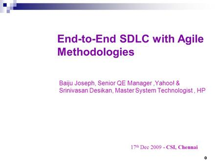 0 End-to-End SDLC with Agile Methodologies Baiju Joseph, Senior QE Manager,Yahoo! & Srinivasan Desikan, Master System Technologist, HP 17 th Dec 2009 -