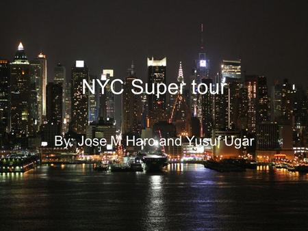 NYC Super tour By: Jose M Haro and Yusuf Ugar. New York City New York City is the largest city in the US, it has a population of more than 8 million people.